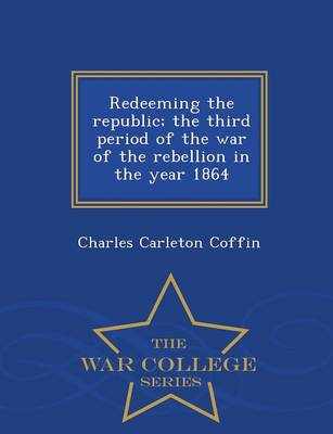 Redeeming the Republic; The Third Period of the War of the Rebellion in the Year 1864 - War College Series (Paperback)