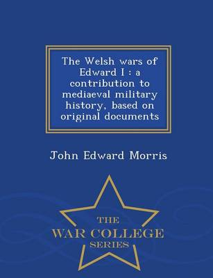 The Welsh Wars of Edward I: A Contribution to Mediaeval Military History, Based on Original Documents - War College Series (Paperback)