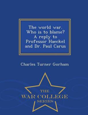 The World War. Who Is to Blame? a Reply to Professor Haeckel and Dr. Paul Carus - War College Series (Paperback)