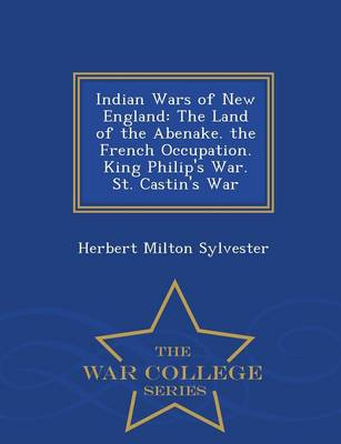 Indian Wars of New England: The Land of the Abenake. the French Occupation. King Philip's War. St. Castin's War - War College Series (Paperback)