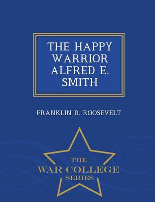 The Happy Warrior Alfred E. Smith - War College Series (Paperback)