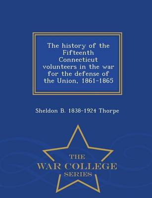 The History of the Fifteenth Connecticut Volunteers in the War for the Defense of the Union, 1861-1865 - War College Series (Paperback)