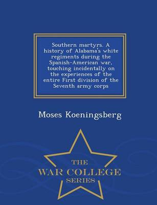 Southern Martyrs. a History of Alabama's White Regiments During the Spanish-American War, Touching Incidentally on the Experiences of the Entire First Division of the Seventh Army Corps - War College Series (Paperback)