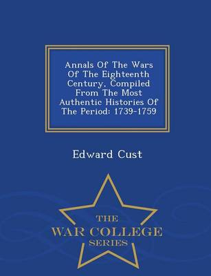Annals of the Wars of the Eighteenth Century, Compiled from the Most Authentic Histories of the Period: 1739-1759 - War College Series (Paperback)