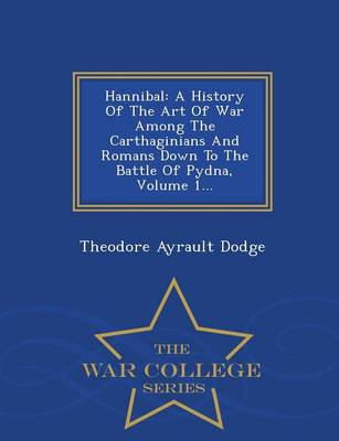 Hannibal: A History of the Art of War Among the Carthaginians and Romans Down to the Battle of Pydna, Volume 1... - War College Series (Paperback)