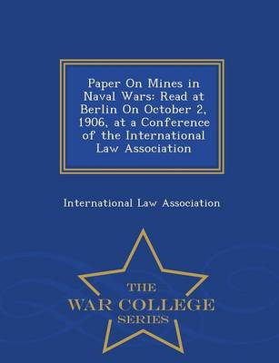 Paper on Mines in Naval Wars: Read at Berlin on October 2, 1906, at a Conference of the International Law Association - War College Series (Paperback)