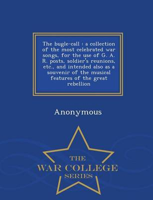 The Bugle-Call: A Collection of the Most Celebrated War Songs, for the Use of G. A. R. Posts, Soldier's Reunions, Etc., and Intended Also as a Souvenir of the Musical Features of the Great Rebellion - War College Series (Paperback)