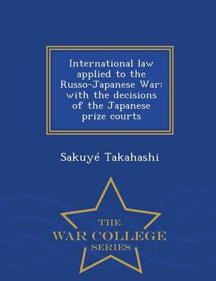 International Law Applied to the Russo-Japanese War: With the Decisions of the Japanese Prize Courts - War College Series (Paperback)