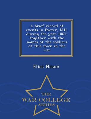 A Brief Record of Events in Exeter, N.H. During the Year 1861, Together with the Names of the Soldiers of This Town in the War - War College Series (Paperback)