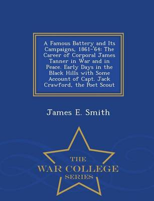 A Famous Battery and Its Campaigns, 1861-'64: The Career of Corporal James Tanner in War and in Peace. Early Days in the Black Hills with Some Account of Capt. Jack Crawford, the Poet Scout... - War College Series (Paperback)