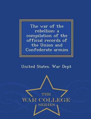 The War of the Rebellion: A Compilation of the Official Records of the Union and Confederate Armies - War College Series (Paperback)