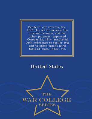 Bender's War Revenue Law, 1914. an ACT to Increase the Internal Revenue, and for Other Purposes, Approved October 22, 1914; Annotated with Reference to Earlier Acts and to Other Extant Laws; Table of Cases, Index, Etc. - War College Series (Paperback)