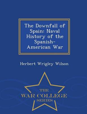 The Downfall of Spain: Naval History of the Spanish-American War - War College Series (Paperback)
