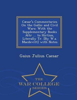 Caesar's Commentaries on the Gallic and Civil Wars: With the Supplementary Books Attr ... to Hirtius, Literally Tr. [By W.A. Macdevitt] with Notes - War College Series (Paperback)