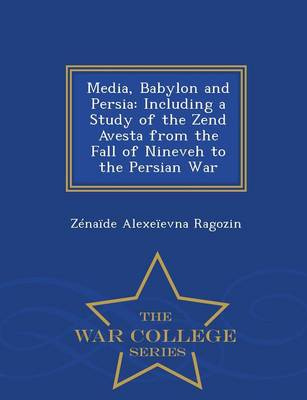 Media, Babylon and Persia, Including a Study of the Zend Avesta from the Fall of Nineveh to the Persian War - War College Series (Paperback)
