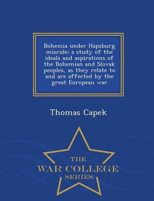 Bohemia Under Hapsburg Misrule; A Study of the Ideals and Aspirations of the Bohemian and Slovak Peoples, as They Relate to and Are Affected by the Great European War - War College Series (Paperback)