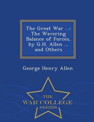 The Great War ...: The Wavering Balance of Forces, by G.H. Allen ... and Others - War College Series (Paperback)