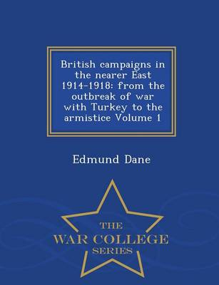 British Campaigns in the Nearer East 1914-1918: From the Outbreak of War with Turkey to the Armistice Volume 1 - War College Series (Paperback)