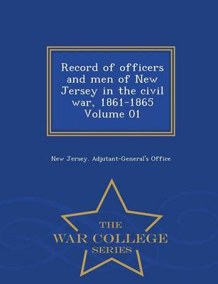 Record of Officers and Men of New Jersey in the Civil War, 1861-1865 Volume 01 - War College Series (Paperback)