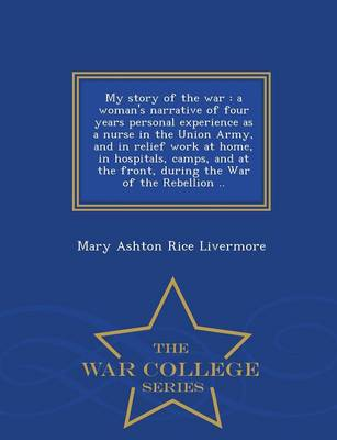 My Story of the War: A Woman's Narrative of Four Years Personal Experience as a Nurse in the Union Army, and in Relief Work at Home, in Hospitals, Camps, and at the Front, During the War of the Rebellion .. - War College Series (Paperback)