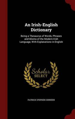 An Irish-English Dictionary: Being a Thesaurus of Words, Phrases and Idioms of the Modern Irish Language, with Explanations in English (Hardback)
