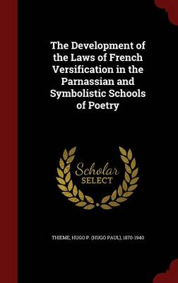 The Development of the Laws of French Versification in the Parnassian and Symbolistic Schools of Poetry (Hardback)