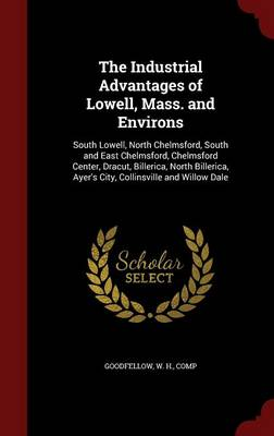 The Industrial Advantages of Lowell, Mass. and Environs: South Lowell, North Chelmsford, South and East Chelmsford, Chelmsford Center, Dracut, Billerica, North Billerica, Ayer's City, Collinsville and Willow Dale (Hardback)