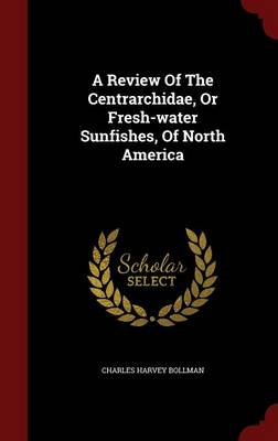 A Review of the Centrarchidae, or Fresh-Water Sunfishes, of North America (Hardback)