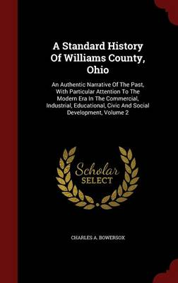 A Standard History of Williams County, Ohio: An Authentic Narrative of the Past, with Particular Attention to the Modern Era in the Commercial, Industrial, Educational, Civic and Social Development, Volume 2 (Hardback)