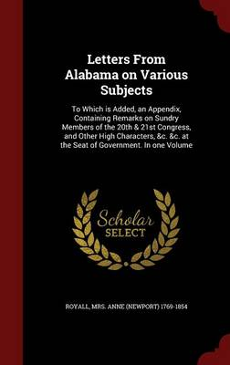 Letters from Alabama on Various Subjects: To Which Is Added, an Appendix, Containing Remarks on Sundry Members of the 20th & 21st Congress, and Other High Characters, &C. &C. at the Seat of Government. in One Volume (Hardback)