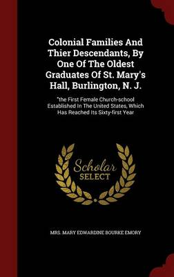 Colonial Families and Thier Descendants, by One of the Oldest Graduates of St. Mary's Hall, Burlington, N. J.: The First Female Church-School Established in the United States, Which Has Reached Its Sixty-First Year (Hardback)