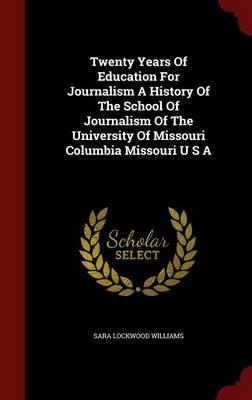 Twenty Years of Education for Journalism a History of the School of Journalism of the University of Missouri Columbia Missouri U S A (Hardback)