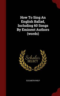 How to Sing an English Ballad, Including 60 Songs by Eminent Authors (Words) (Hardback)