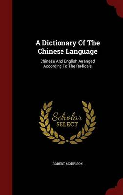 A Dictionary of the Chinese Language: Chinese and English Arranged According to the Radicals (Hardback)