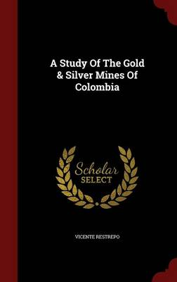 A Study of the Gold & Silver Mines of Colombia (Hardback)