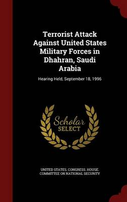 Terrorist Attack Against United States Military Forces in Dhahran, Saudi Arabia: Hearing Held, September 18, 1996 (Hardback)