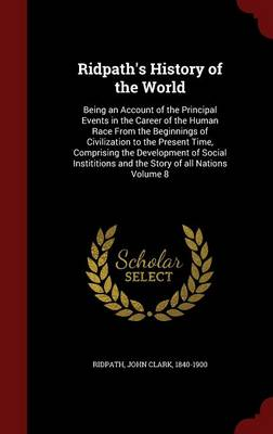 Ridpath's History of the World: Being an Account of the Principal Events in the Career of the Human Race from the Beginnings of Civilization to the Present Time, Comprising the Development of Social Instititions and the Story of All Nations Volume 8 (Hardback)