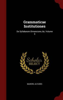 Grammaticae Institutiones: de Syllabarum Dimensione, &C, Volume 3 (Hardback)