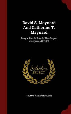David S. Maynard and Catherine T. Maynard: Biographies of Two of the Oregon Immigrants of 1850 (Hardback)