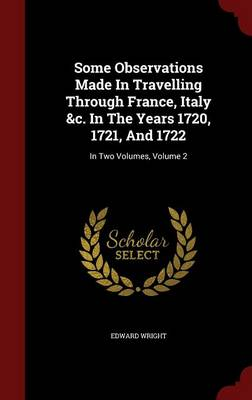 Some Observations Made in Travelling Through France, Italy &C. in the Years 1720, 1721, and 1722: In Two Volumes, Volume 2 (Hardback)