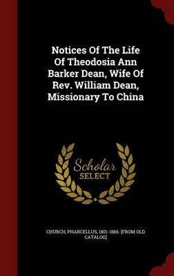 Notices of the Life of Theodosia Ann Barker Dean, Wife of REV. William Dean, Missionary to China (Hardback)