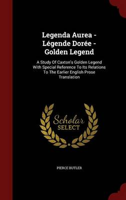 Legenda Aurea - Legende Doree - Golden Legend: A Study of Caxton's Golden Legend with Special Reference to Its Relations to the Earlier English Prose Translation (Hardback)