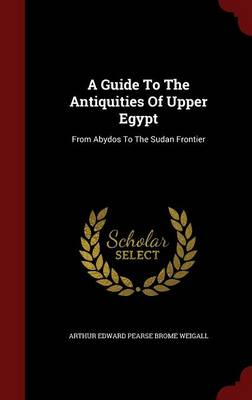 A Guide to the Antiquities of Upper Egypt: From Abydos to the Sudan Frontier (Hardback)