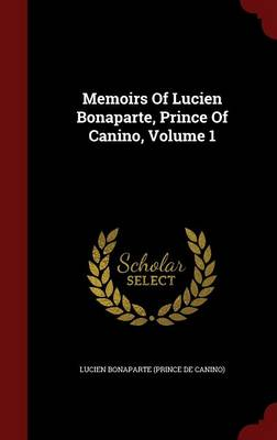 Memoirs of Lucien Bonaparte, Prince of Canino, Volume 1 (Hardback)