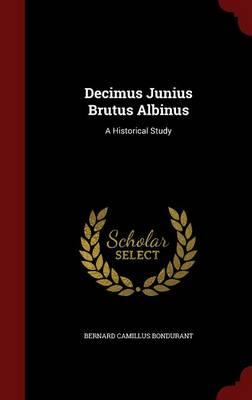 Decimus Junius Brutus Albinus: A Historical Study (Hardback)