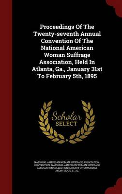Proceedings of the Twenty-Seventh Annual Convention of the National American Woman Suffrage Association, Held in Atlanta, Ga., January 31st to February 5th, 1895 (Hardback)