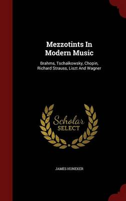Mezzotints in Modern Music: Brahms, Tschaikowsky, Chopin, Richard Strauss, Liszt and Wagner (Hardback)