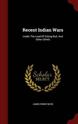 Recent Indian Wars: Under the Lead of Sitting Bull, and Other Chiefs (Hardback)