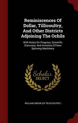 Reminiscences of Dollar, Tillicoultry, and Other Districts Adjoining the Ochils: With Notes on Progress, Scientific Discovery, and Invention of New Spinning Machinery (Hardback)