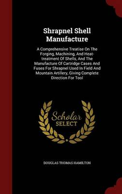 Shrapnel Shell Manufacture: A Comprehensive Treatise on the Forging, Machining, and Heat-Treatment of Shells, and the Manufacture of Cartridge Cases and Fuses for Shrapnel Used in Field and Mountain Artillery, Giving Complete Direction for Tool (Hardback)